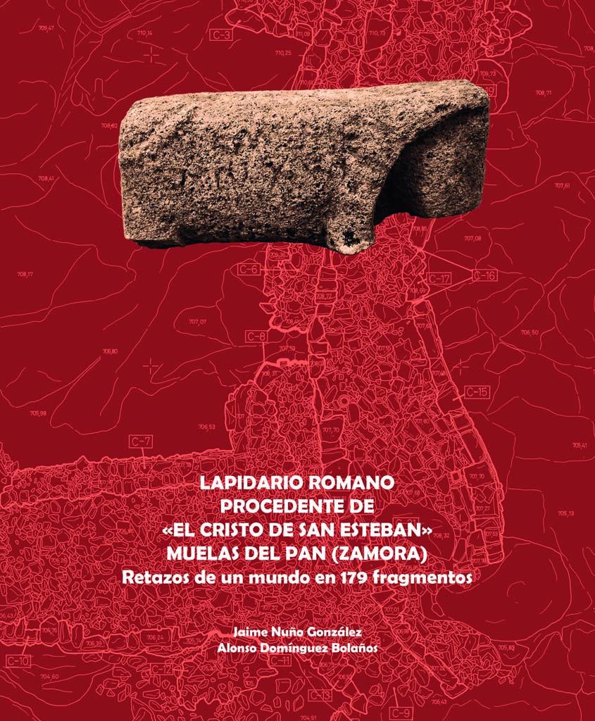 LAPIDARIO ROMANO PROCEDENTE DE «EL CRISTO DE SAN ESTEBAN», MUELAS DEL PAN (ZAMORA): Retazos de un mundo en 179 fragmentos
